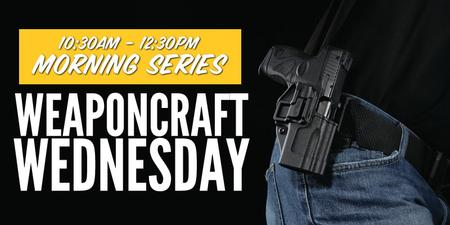 WEAPONCRAFT WEDNESDAY: MORNING SERIES